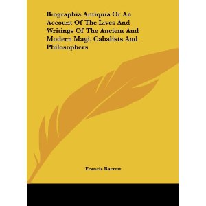 Biographia Antiqua; or, An Account of the Lives and Writings of the Ancient and Modern Magi, Cabalists, and Philosophers Discovering the Principles and Tenets of the First Founders of the Magical and Occult Sciences